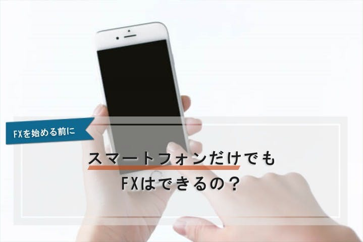 スマートフォンだけでもFXはできるの?